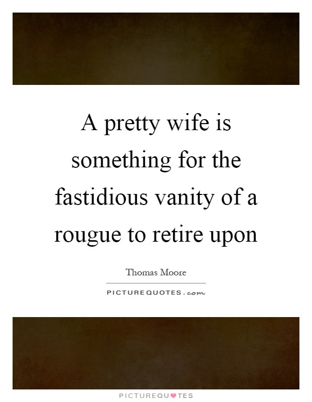 A pretty wife is something for the fastidious vanity of a rougue to retire upon Picture Quote #1