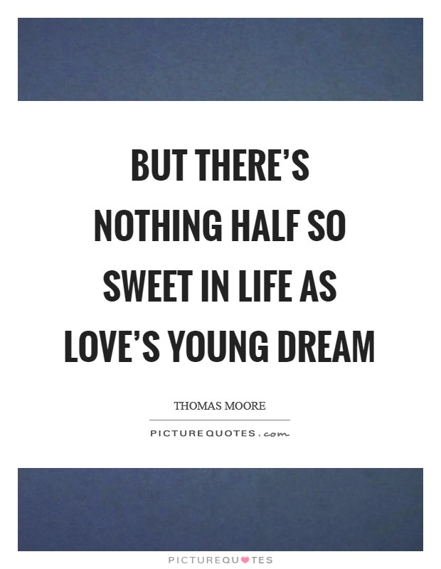 But there's nothing half so sweet in life As love's young dream Picture Quote #1