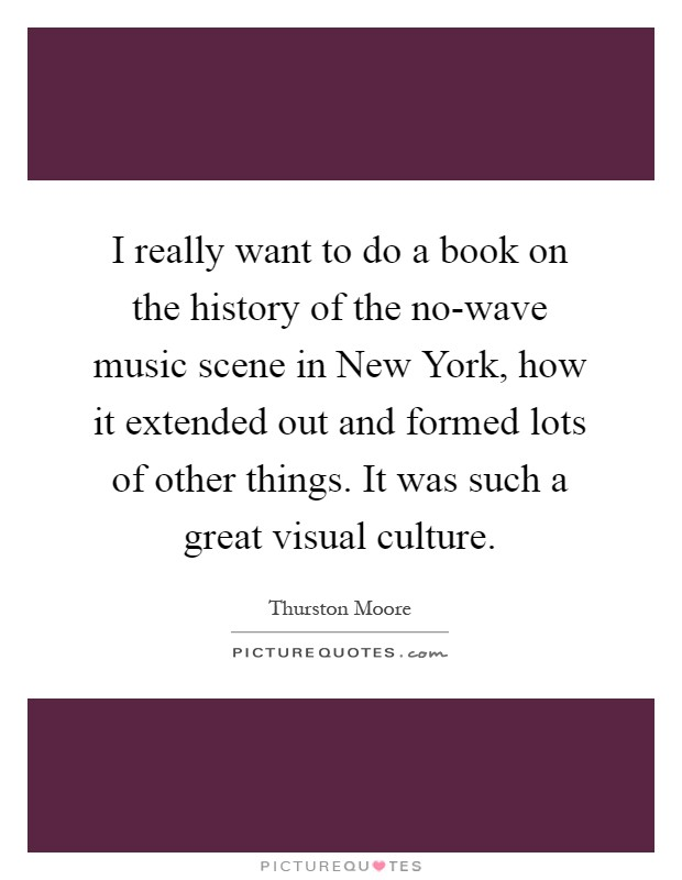 I really want to do a book on the history of the no-wave music scene in New York, how it extended out and formed lots of other things. It was such a great visual culture Picture Quote #1