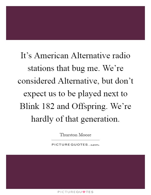 It's American Alternative radio stations that bug me. We're considered Alternative, but don't expect us to be played next to Blink 182 and Offspring. We're hardly of that generation Picture Quote #1