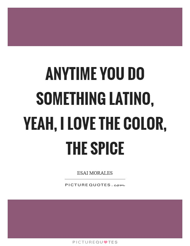 Anytime you do something Latino, yeah, I love the color, the spice Picture Quote #1