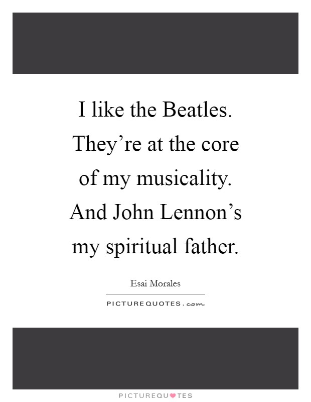 I like the Beatles. They're at the core of my musicality. And John Lennon's my spiritual father Picture Quote #1