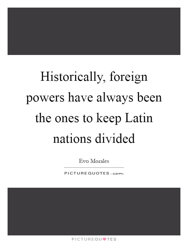 Historically, foreign powers have always been the ones to keep Latin nations divided Picture Quote #1