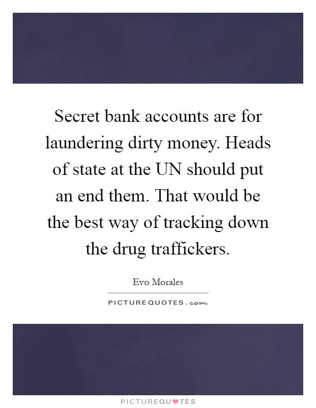 Secret bank accounts are for laundering dirty money. Heads of state at the UN should put an end them. That would be the best way of tracking down the drug traffickers Picture Quote #1