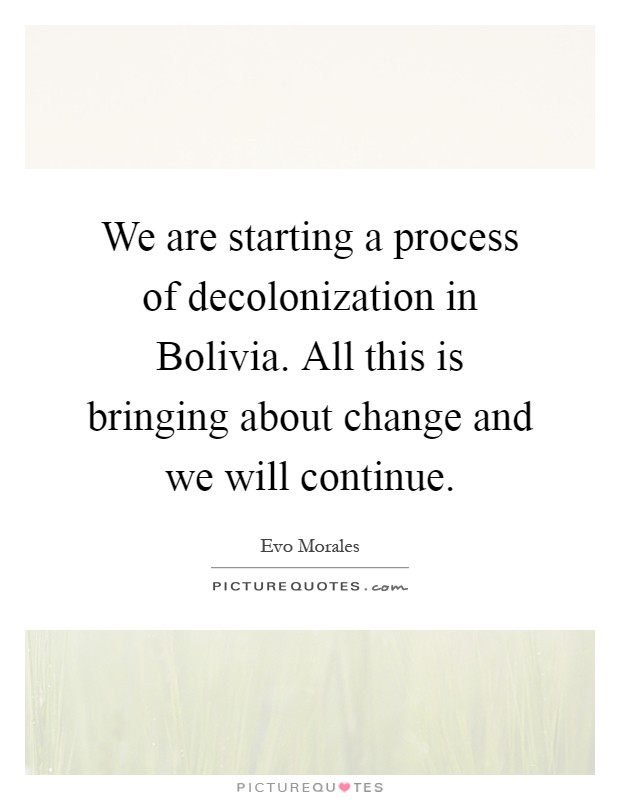 We are starting a process of decolonization in Bolivia. All this is bringing about change and we will continue Picture Quote #1