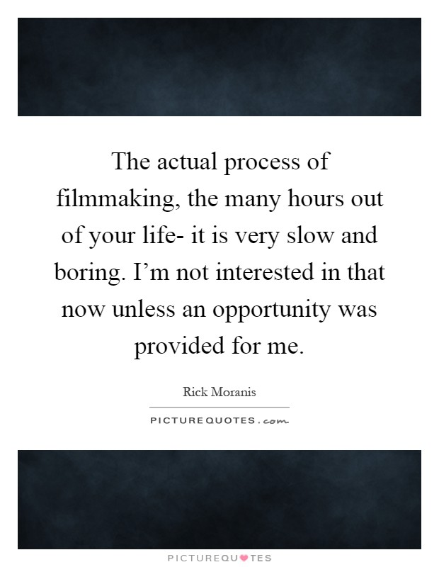 The actual process of filmmaking, the many hours out of your life- it is very slow and boring. I'm not interested in that now unless an opportunity was provided for me Picture Quote #1