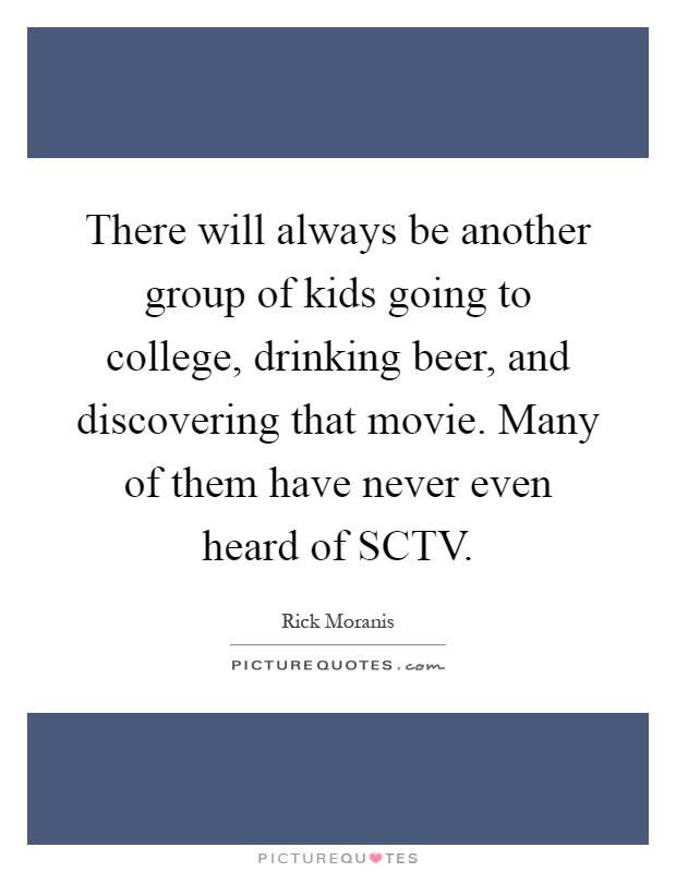 There will always be another group of kids going to college, drinking beer, and discovering that movie. Many of them have never even heard of SCTV Picture Quote #1