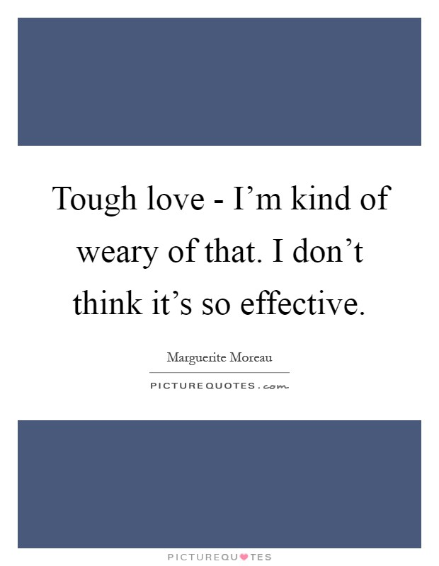 Tough love - I'm kind of weary of that. I don't think it's so effective Picture Quote #1