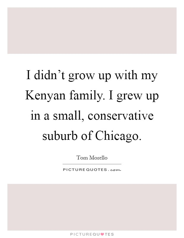 I didn't grow up with my Kenyan family. I grew up in a small, conservative suburb of Chicago Picture Quote #1