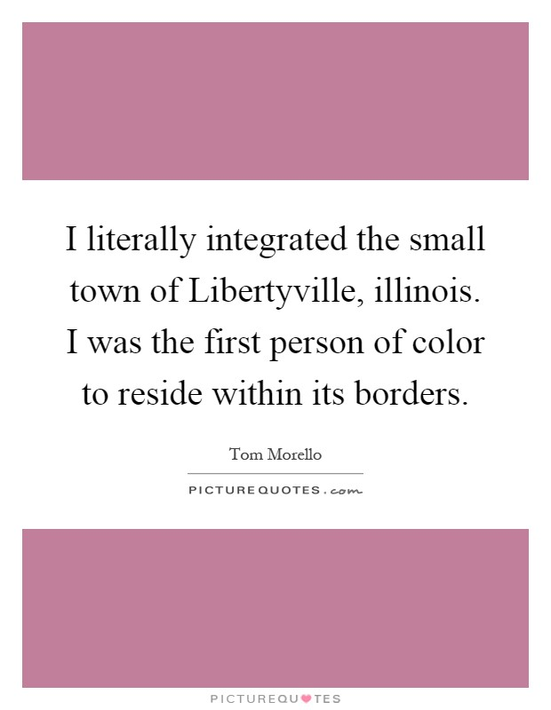 I literally integrated the small town of Libertyville, illinois. I was the first person of color to reside within its borders Picture Quote #1