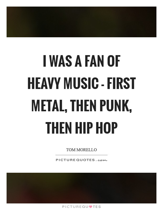 I was a fan of heavy music - first metal, then punk, then hip hop Picture Quote #1