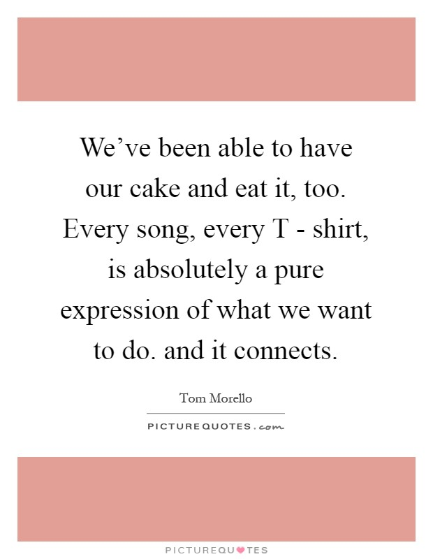 We've been able to have our cake and eat it, too. Every song, every T - shirt, is absolutely a pure expression of what we want to do. and it connects Picture Quote #1