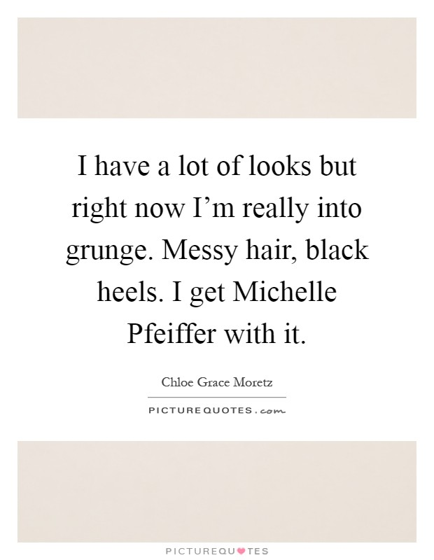 I have a lot of looks but right now I'm really into grunge. Messy hair, black heels. I get Michelle Pfeiffer with it Picture Quote #1