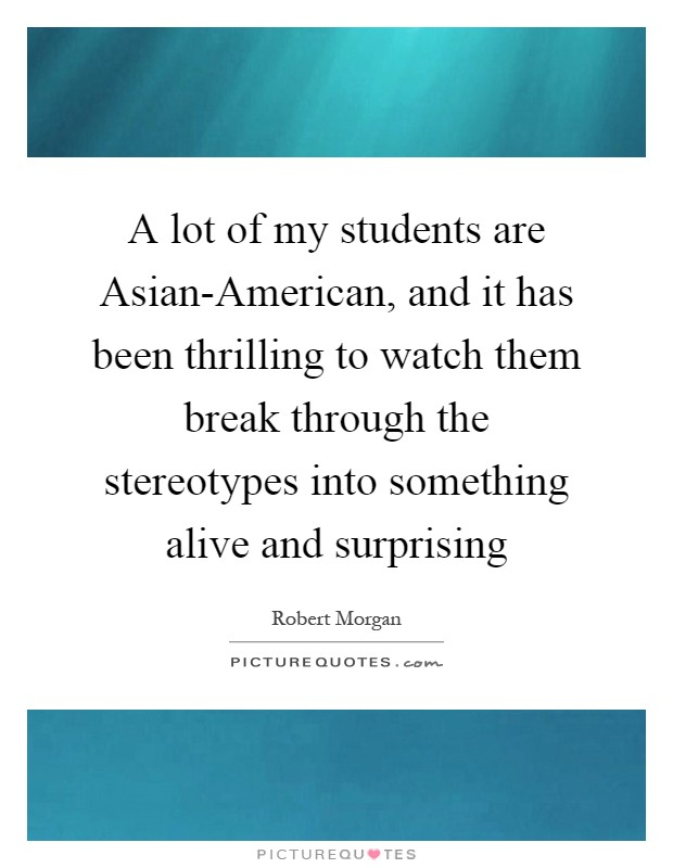 A lot of my students are Asian-American, and it has been thrilling to watch them break through the stereotypes into something alive and surprising Picture Quote #1