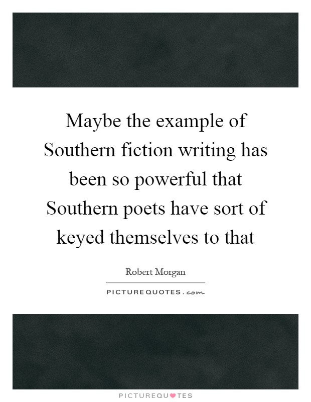 Maybe the example of Southern fiction writing has been so powerful that Southern poets have sort of keyed themselves to that Picture Quote #1