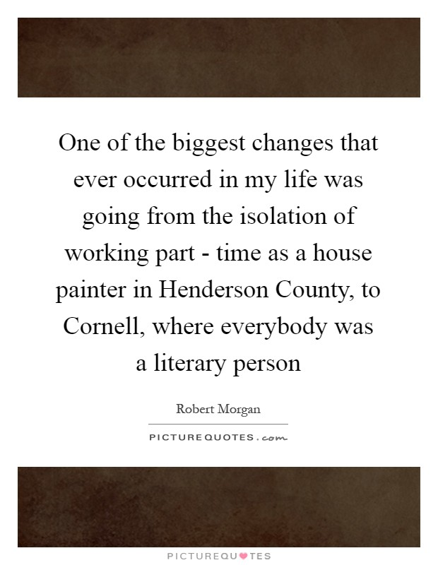 One of the biggest changes that ever occurred in my life was going from the isolation of working part - time as a house painter in Henderson County, to Cornell, where everybody was a literary person Picture Quote #1