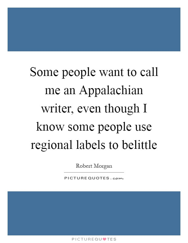 Some people want to call me an Appalachian writer, even though I know some people use regional labels to belittle Picture Quote #1