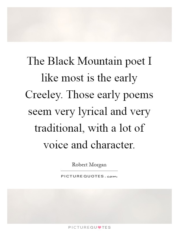 The Black Mountain poet I like most is the early Creeley. Those early poems seem very lyrical and very traditional, with a lot of voice and character Picture Quote #1