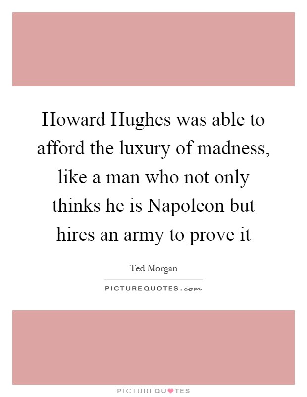 Howard Hughes was able to afford the luxury of madness, like a man who not only thinks he is Napoleon but hires an army to prove it Picture Quote #1