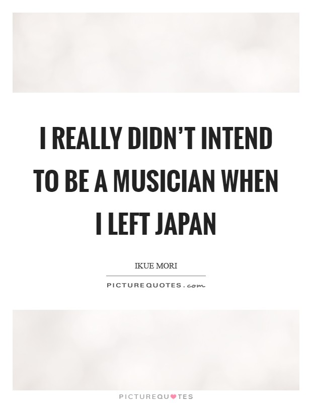 I really didn't intend to be a musician when I left Japan Picture Quote #1