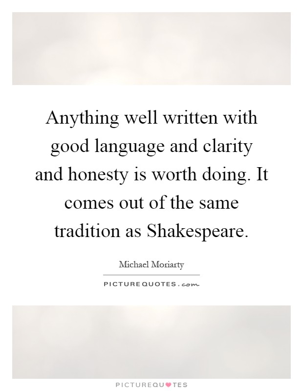 Anything well written with good language and clarity and honesty is worth doing. It comes out of the same tradition as Shakespeare Picture Quote #1