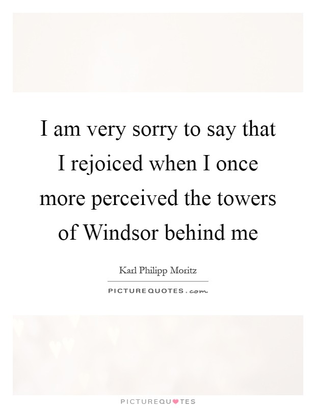 I am very sorry to say that I rejoiced when I once more perceived the towers of Windsor behind me Picture Quote #1