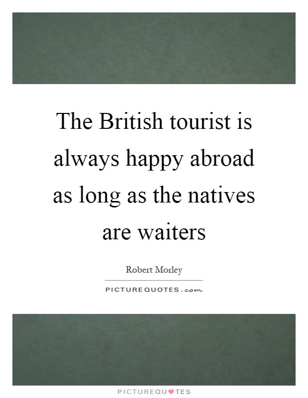 The British tourist is always happy abroad as long as the natives are waiters Picture Quote #1