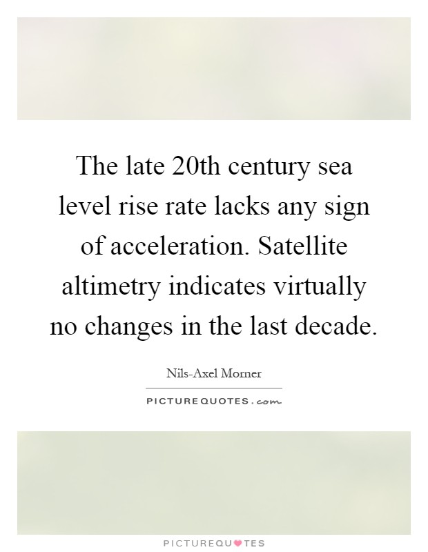 The late 20th century sea level rise rate lacks any sign of acceleration. Satellite altimetry indicates virtually no changes in the last decade Picture Quote #1