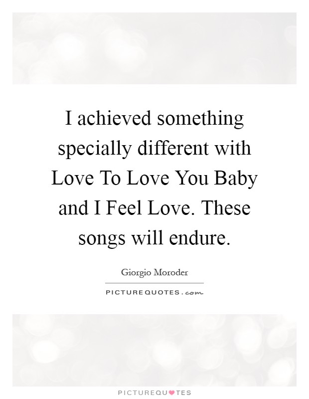I achieved something specially different with Love To Love You Baby and I Feel Love. These songs will endure Picture Quote #1