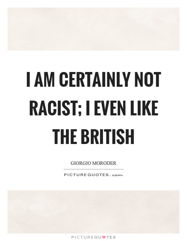 I am certainly not racist; I even like the British Picture Quote #1