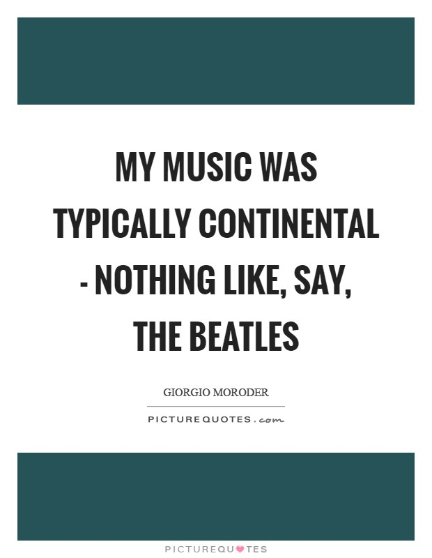 My music was typically continental - nothing like, say, The Beatles Picture Quote #1