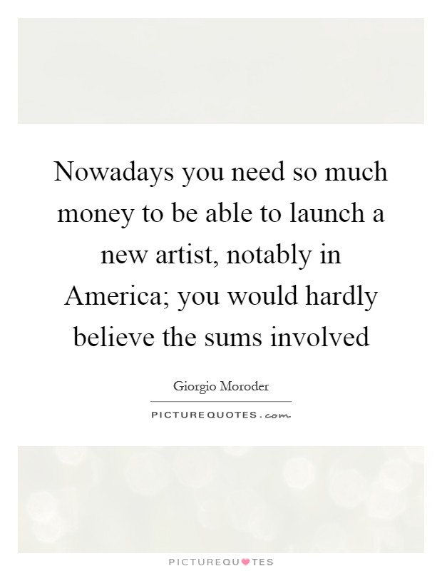 Nowadays you need so much money to be able to launch a new artist, notably in America; you would hardly believe the sums involved Picture Quote #1