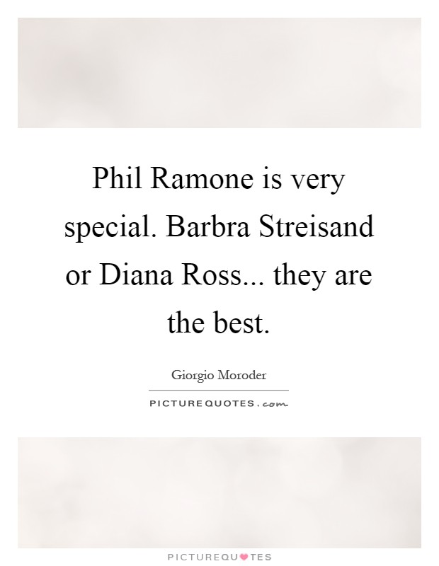 Phil Ramone is very special. Barbra Streisand or Diana Ross... they are the best Picture Quote #1