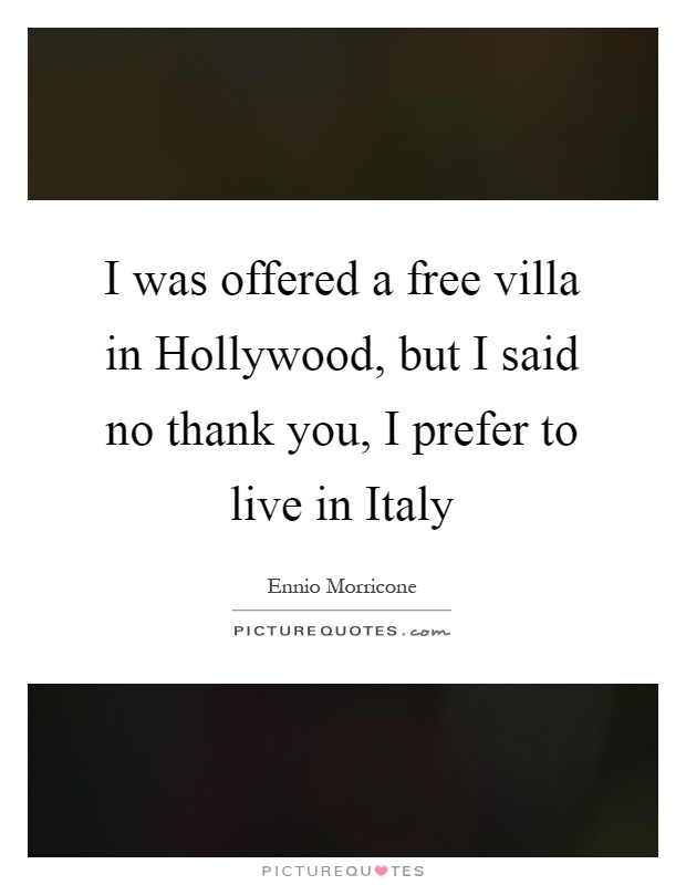 I was offered a free villa in Hollywood, but I said no thank you, I prefer to live in Italy Picture Quote #1