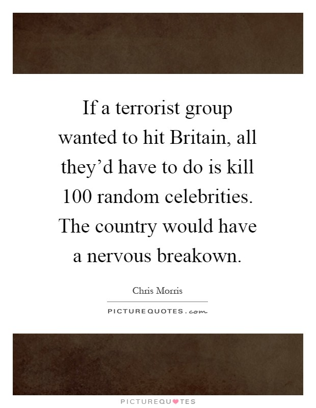 If a terrorist group wanted to hit Britain, all they'd have to do is kill 100 random celebrities. The country would have a nervous breakown Picture Quote #1