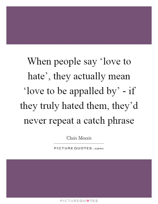 When people say 'love to hate', they actually mean 'love to be appalled by' - if they truly hated them, they'd never repeat a catch phrase Picture Quote #1