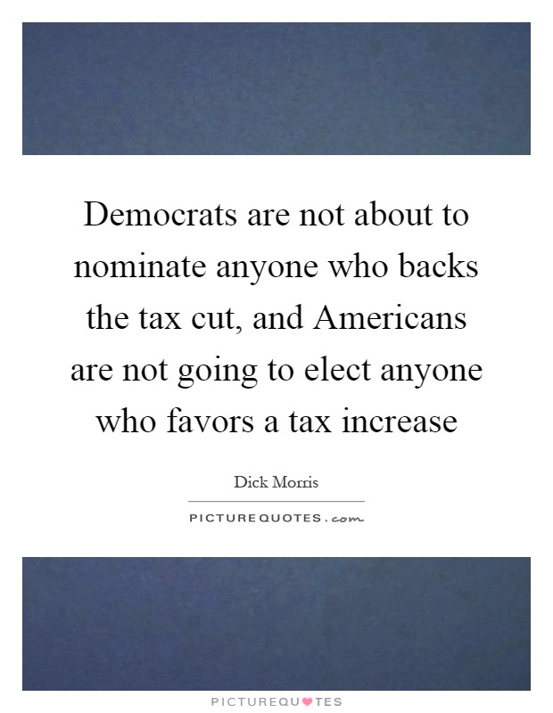 Democrats are not about to nominate anyone who backs the tax cut, and Americans are not going to elect anyone who favors a tax increase Picture Quote #1