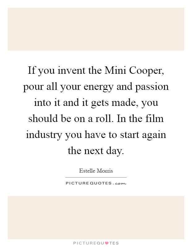 If you invent the Mini Cooper, pour all your energy and passion into it and it gets made, you should be on a roll. In the film industry you have to start again the next day Picture Quote #1