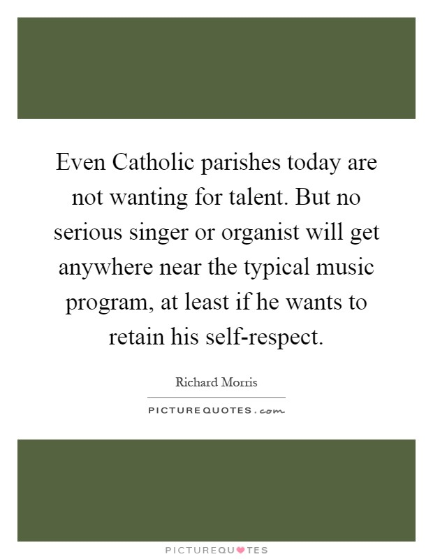 Even Catholic parishes today are not wanting for talent. But no serious singer or organist will get anywhere near the typical music program, at least if he wants to retain his self-respect Picture Quote #1