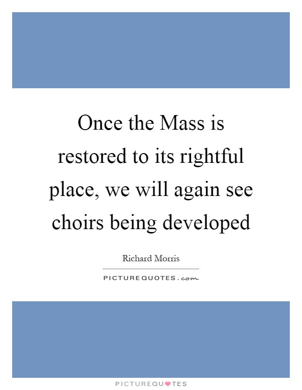 Once the Mass is restored to its rightful place, we will again see choirs being developed Picture Quote #1