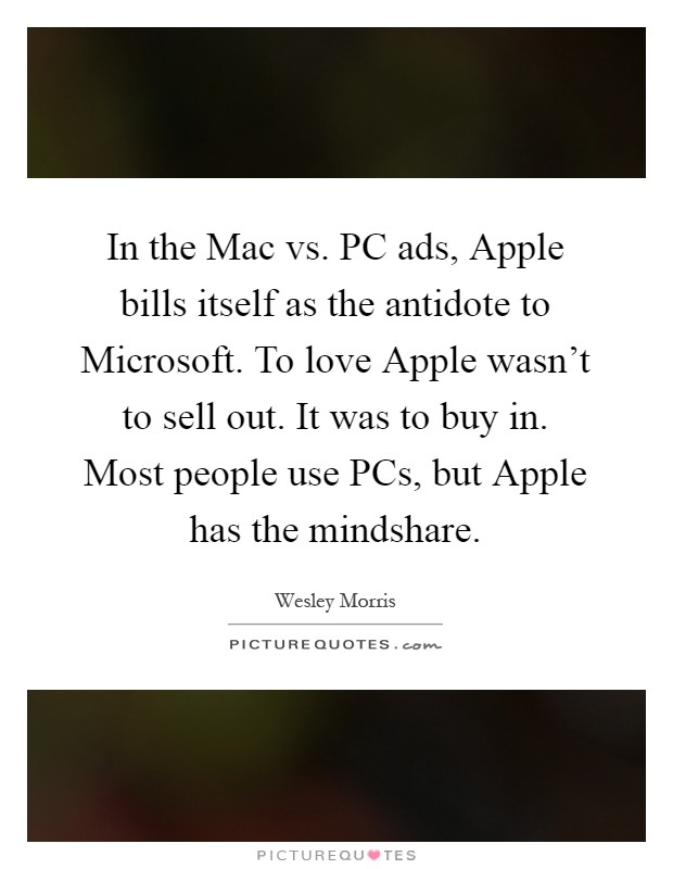 In the Mac vs. PC ads, Apple bills itself as the antidote to Microsoft. To love Apple wasn't to sell out. It was to buy in. Most people use PCs, but Apple has the mindshare Picture Quote #1