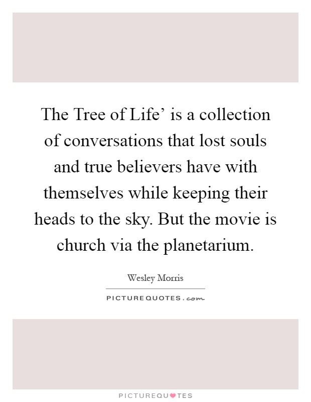 The Tree of Life' is a collection of conversations that lost souls and true believers have with themselves while keeping their heads to the sky. But the movie is church via the planetarium Picture Quote #1