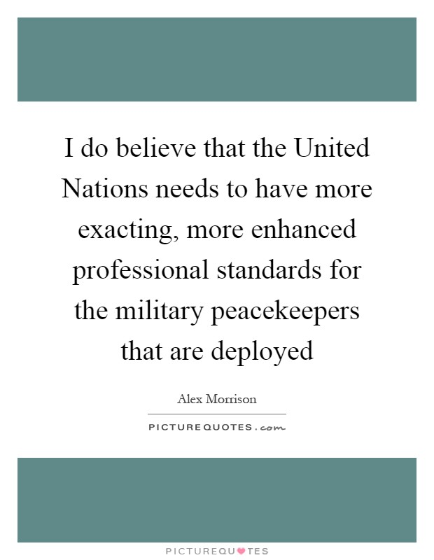 I do believe that the United Nations needs to have more exacting, more enhanced professional standards for the military peacekeepers that are deployed Picture Quote #1