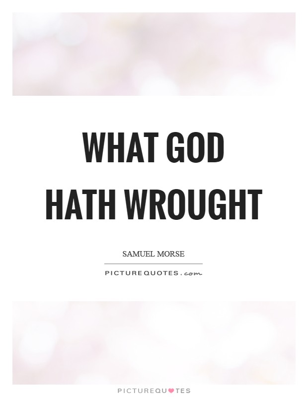 what hath god wrought The phrase what hath god wrought became the first words that inventor samuel fb morse transmitted at the inauguration of the washington-to-baltimore telegraph line on may 24, 1844 according to the history channel, the sentence comes from numbers 23:23 in the king james version of the bible.