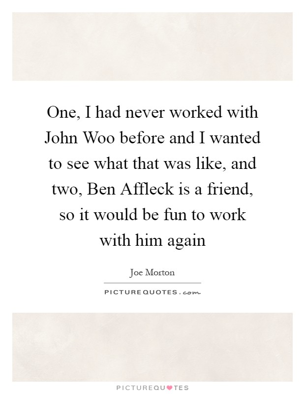 One, I had never worked with John Woo before and I wanted to see what that was like, and two, Ben Affleck is a friend, so it would be fun to work with him again Picture Quote #1