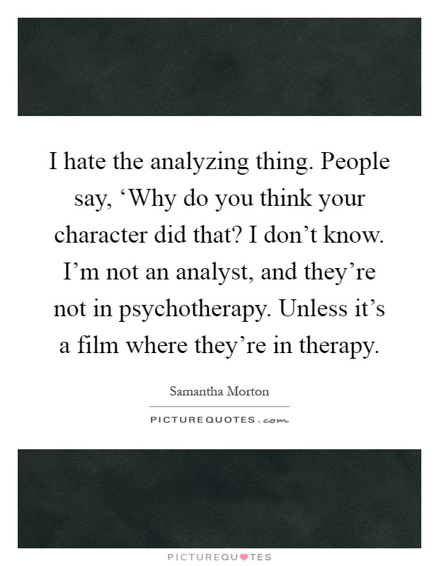 I hate the analyzing thing. People say, 'Why do you think your character did that? I don't know. I'm not an analyst, and they're not in psychotherapy. Unless it's a film where they're in therapy Picture Quote #1