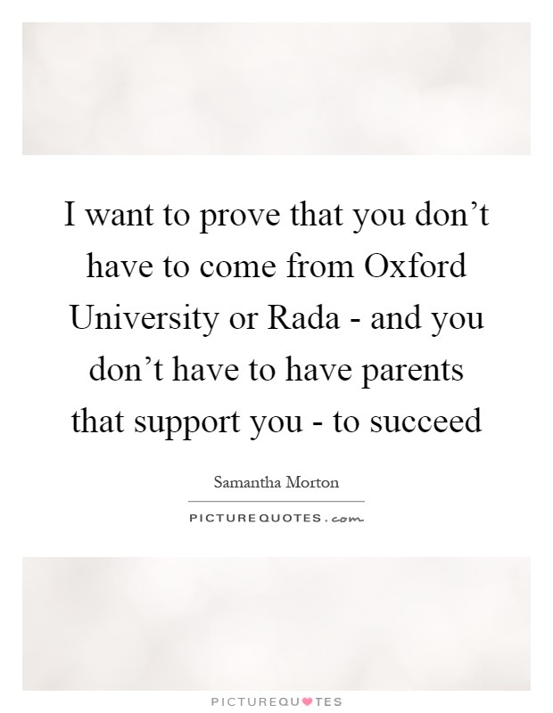 I want to prove that you don't have to come from Oxford University or Rada - and you don't have to have parents that support you - to succeed Picture Quote #1