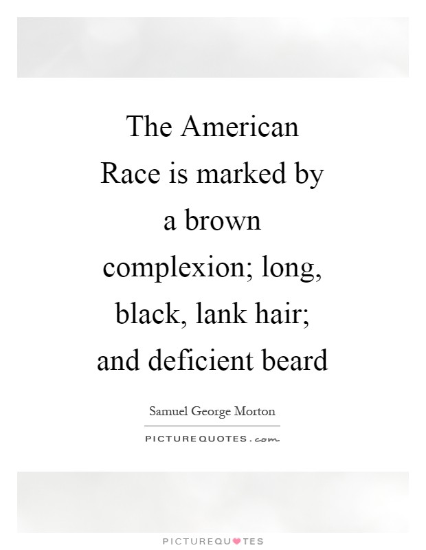 The American Race is marked by a brown complexion; long, black, lank hair; and deficient beard Picture Quote #1