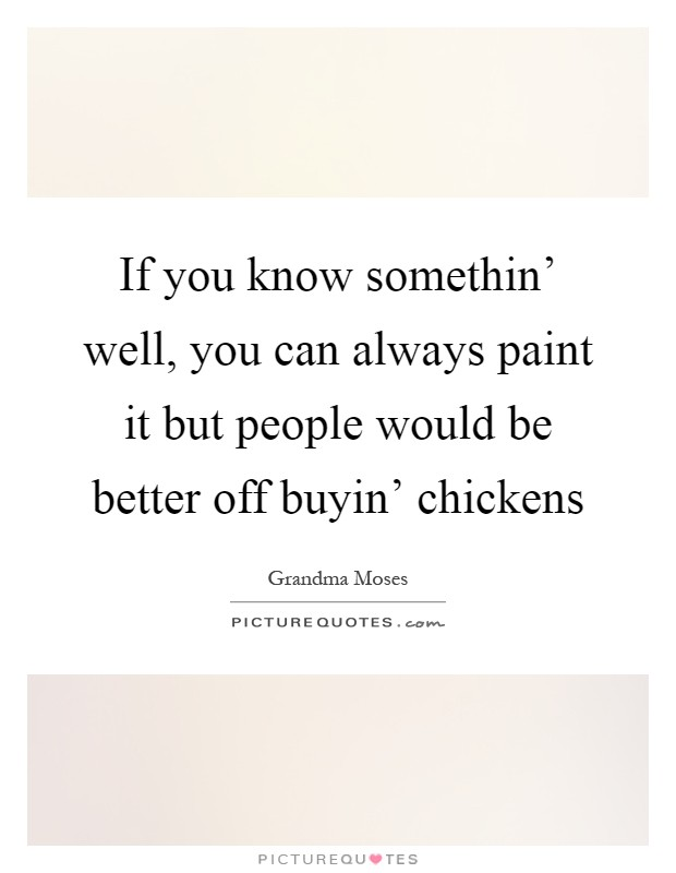 If you know somethin' well, you can always paint it but people would be better off buyin' chickens Picture Quote #1