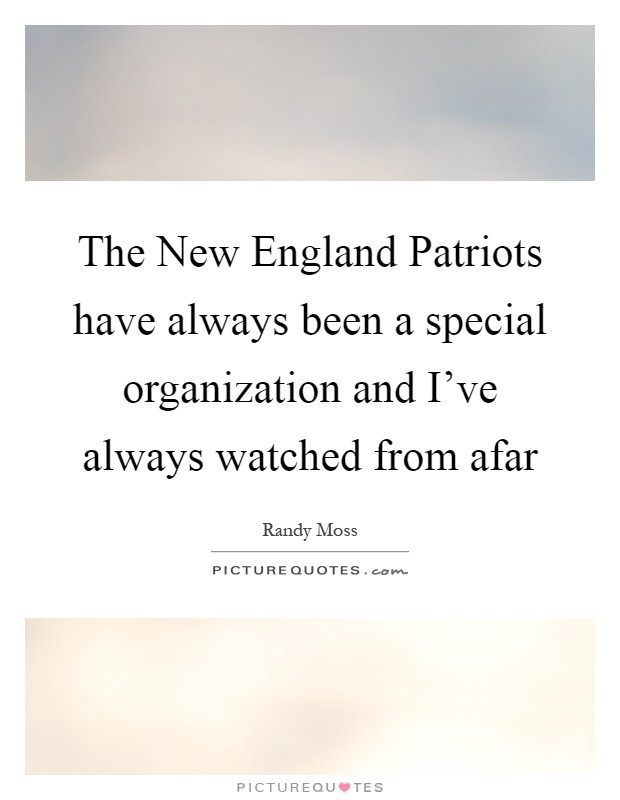 The New England Patriots have always been a special organization and I've always watched from afar Picture Quote #1